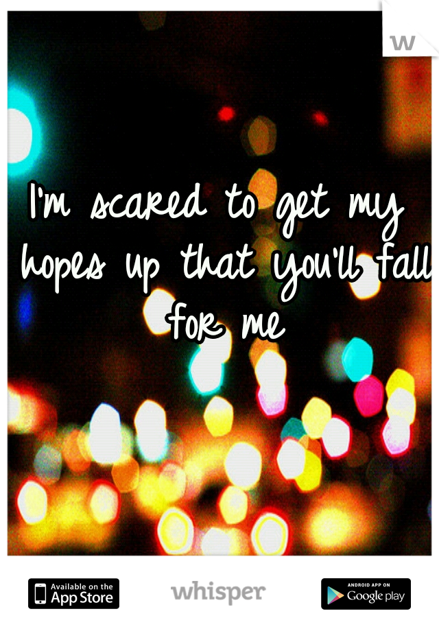 I'm scared to get my hopes up that you'll fall for me