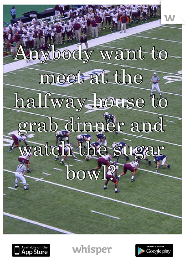 Anybody want to meet at the halfway house to grab dinner and watch the sugar bowl?