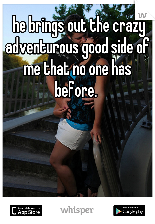 he brings out the crazy adventurous good side of me that no one has before.