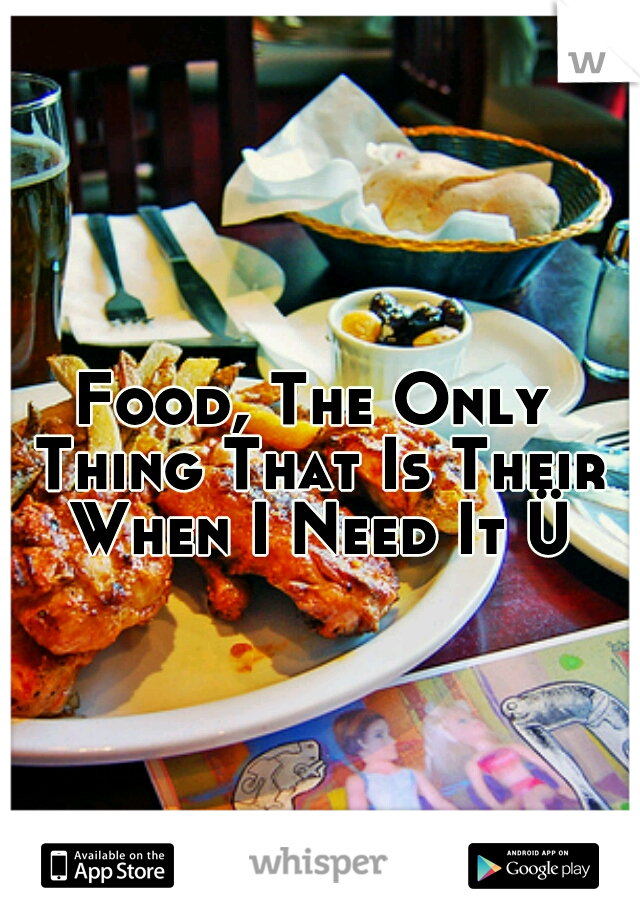 Food, The Only Thing That Is Their When I Need It Ü