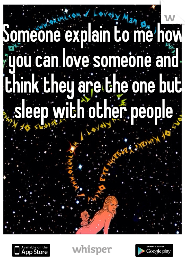 Someone explain to me how you can love someone and think they are the one but sleep with other people