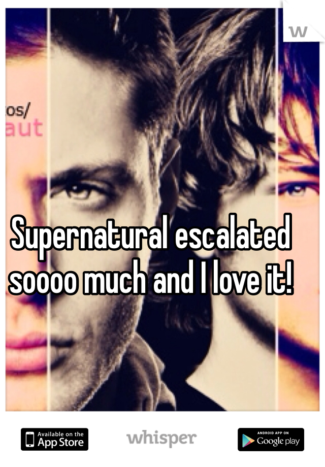 Supernatural escalated soooo much and I love it!