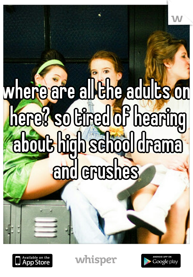 where are all the adults on here? so tired of hearing about high school drama and crushes