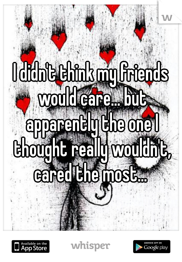 I didn't think my friends would care... but apparently the one I thought really wouldn't, cared the most...