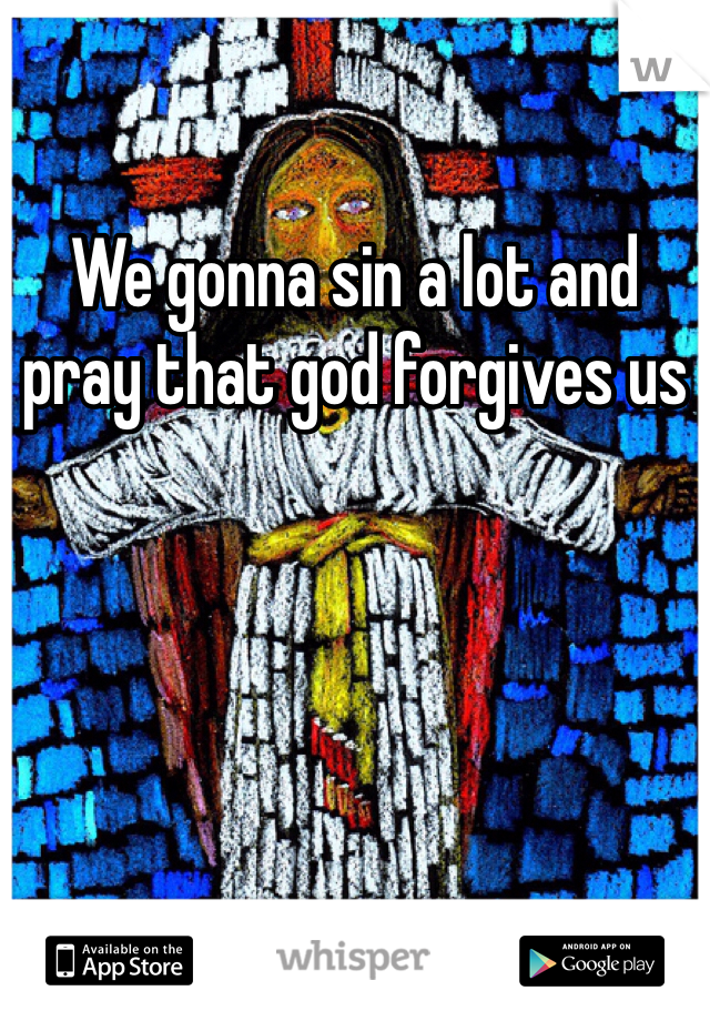 We gonna sin a lot and pray that god forgives us