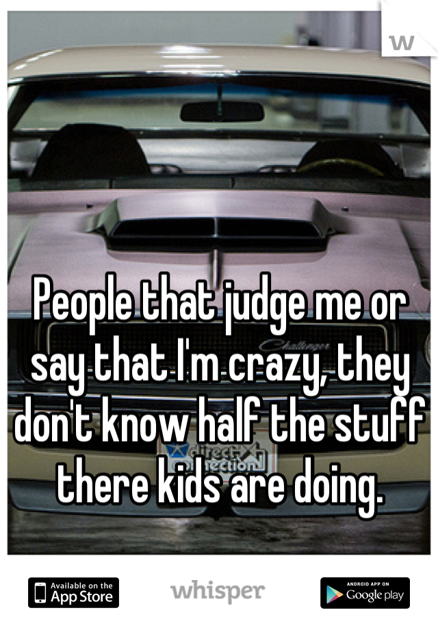 People that judge me or say that I'm crazy, they don't know half the stuff there kids are doing.