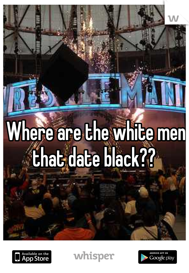 Where are the white men that date black??