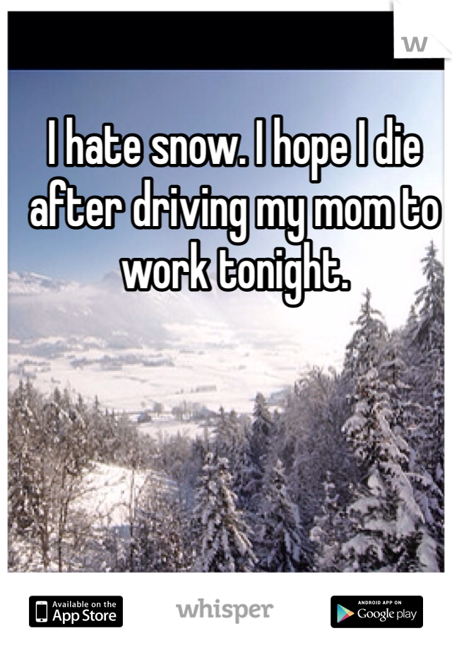 I hate snow. I hope I die after driving my mom to work tonight.