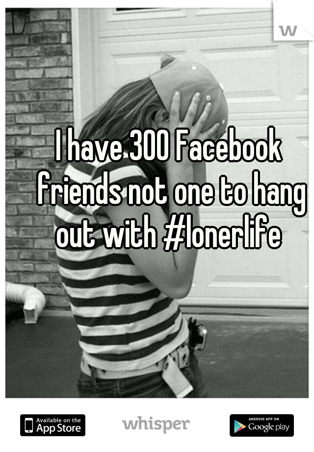 I have 300 Facebook friends not one to hang out with #lonerlife