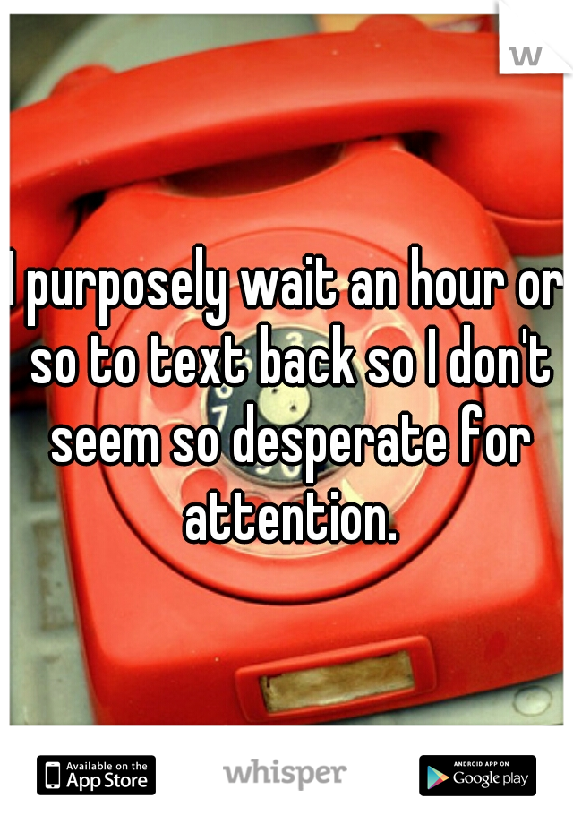 I purposely wait an hour or so to text back so I don't seem so desperate for attention.