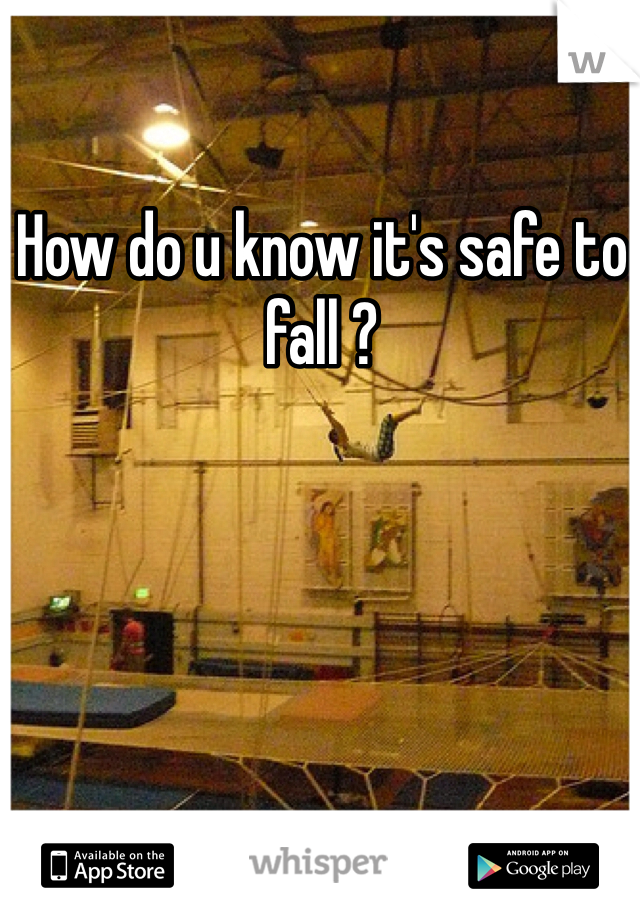 How do u know it's safe to fall ?