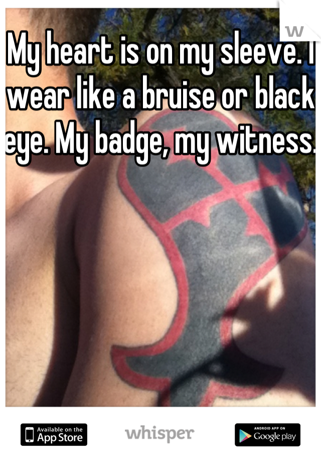 My heart is on my sleeve. I wear like a bruise or black eye. My badge, my witness.