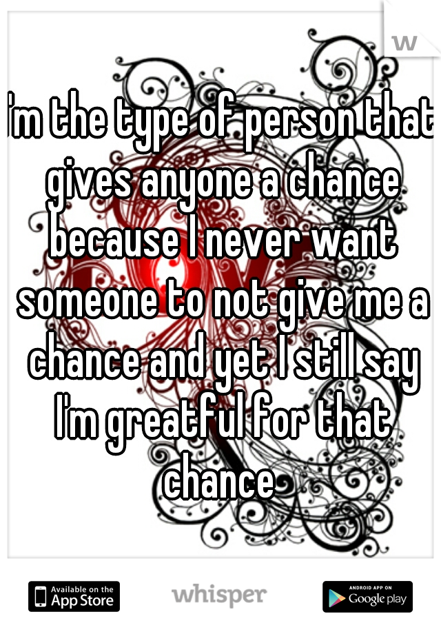 I'm the type of person that gives anyone a chance because I never want someone to not give me a chance and yet I still say I'm greatful for that chance