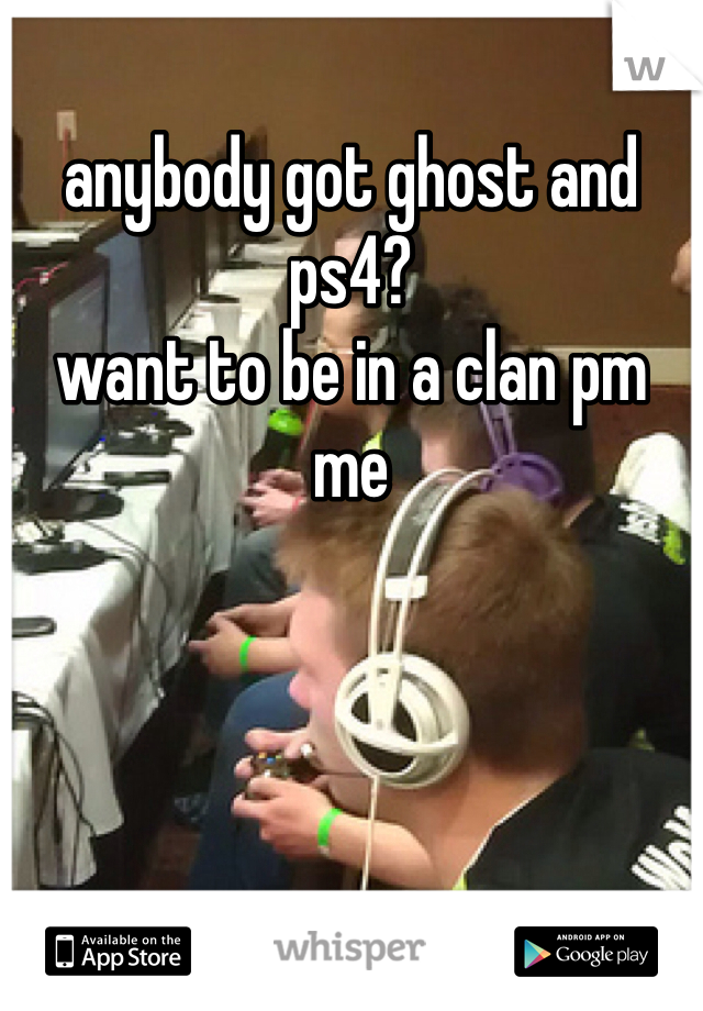 anybody got ghost and ps4?  want to be in a clan pm me