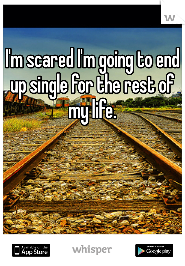 I'm scared I'm going to end up single for the rest of my life.