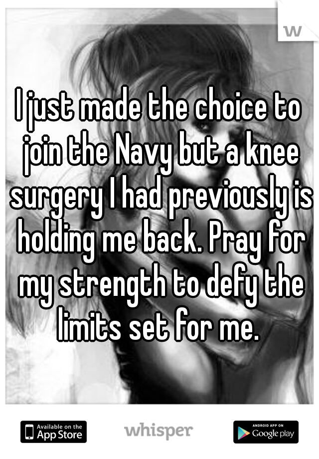 I just made the choice to join the Navy but a knee surgery I had previously is holding me back. Pray for my strength to defy the limits set for me.