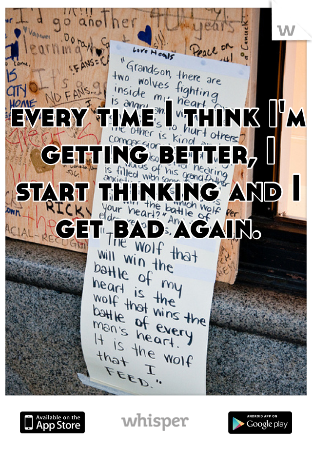 every time I think I'm getting better, I start thinking and I get bad again.