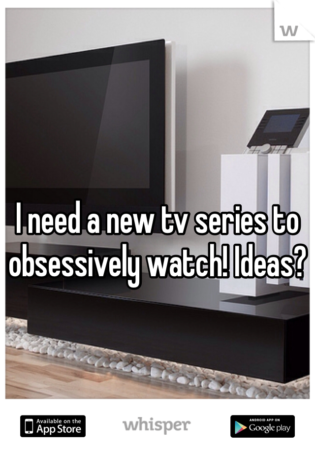 I need a new tv series to obsessively watch! Ideas?
