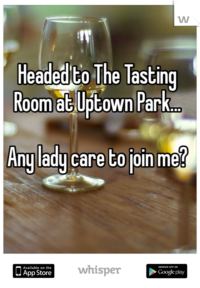 Headed to The Tasting Room at Uptown Park...  Any lady care to join me?