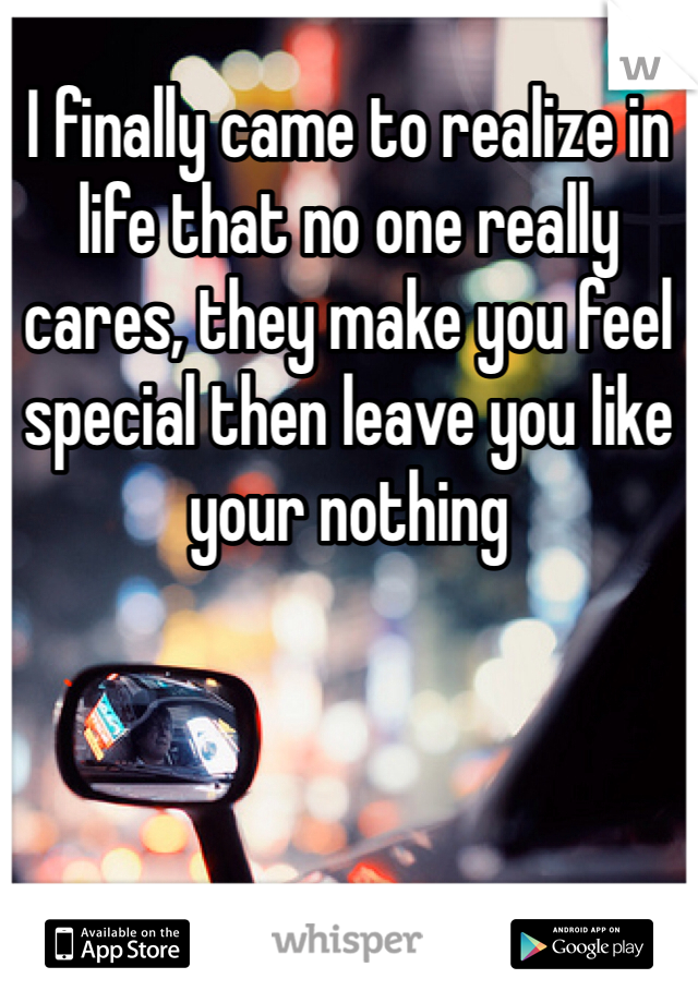 I finally came to realize in life that no one really cares, they make you feel special then leave you like your nothing