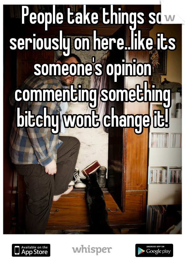 People take things so seriously on here..like its someone's opinion commenting something bitchy wont change it!