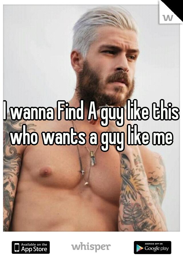 I wanna Find A guy like this who wants a guy like me