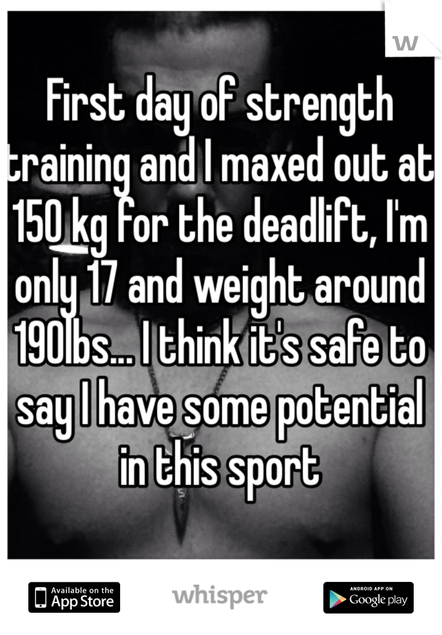 First day of strength training and I maxed out at 150 kg for the deadlift, I'm only 17 and weight around 190lbs... I think it's safe to say I have some potential in this sport