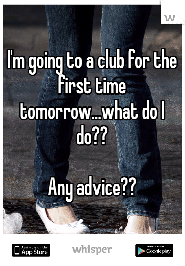I'm going to a club for the first time tomorrow...what do I do??   Any advice??