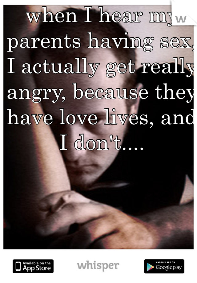 when I hear my parents having sex, I actually get really angry, because they have love lives, and I don't....