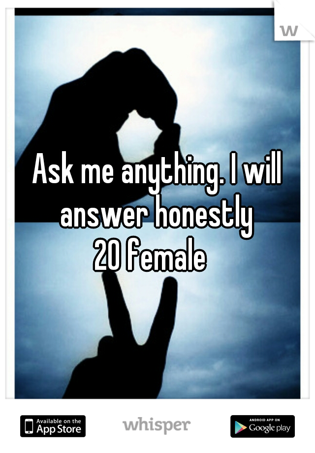 Ask me anything. I will answer honestly  20 female