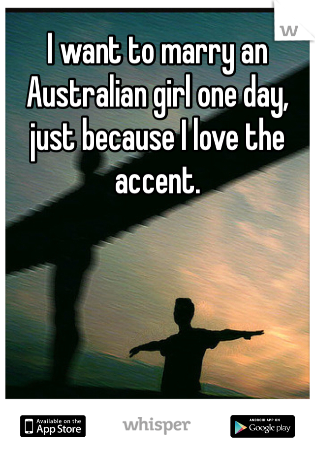 I want to marry an Australian girl one day, just because I love the accent.