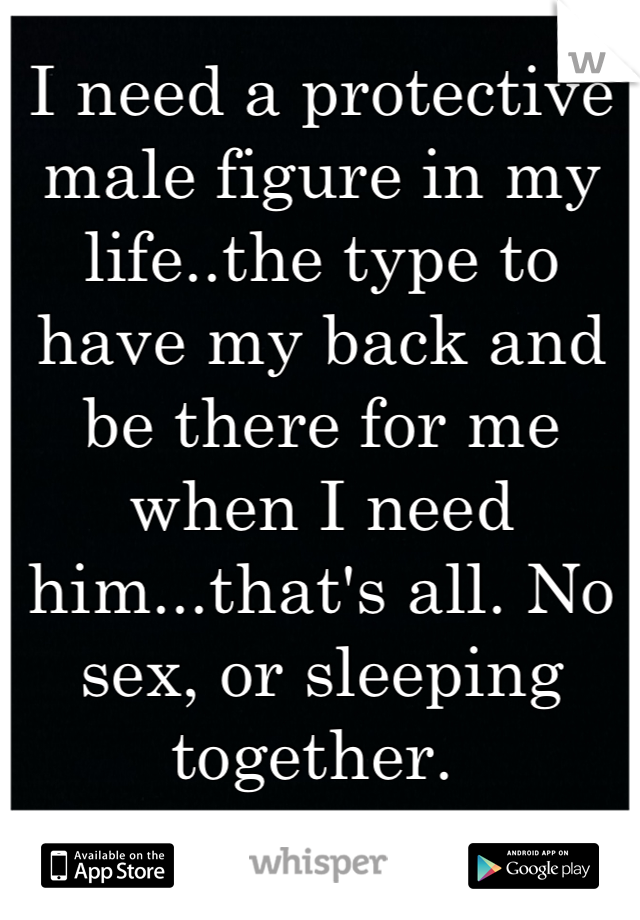 I need a protective male figure in my life..the type to have my back and be there for me when I need him...that's all. No sex, or sleeping together.