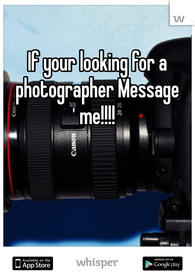 If your looking for a photographer Message me!!!!