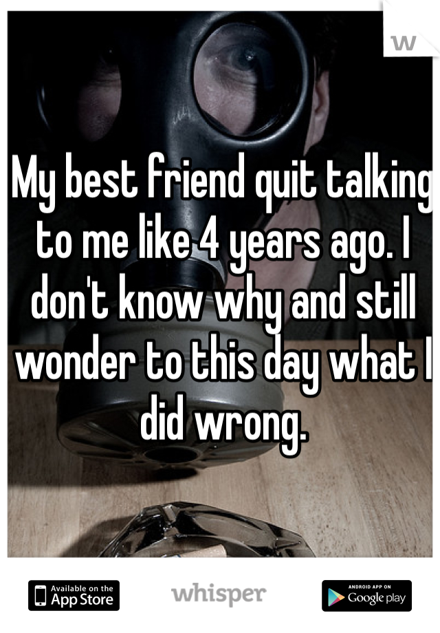 My best friend quit talking to me like 4 years ago. I don't know why and still wonder to this day what I did wrong.