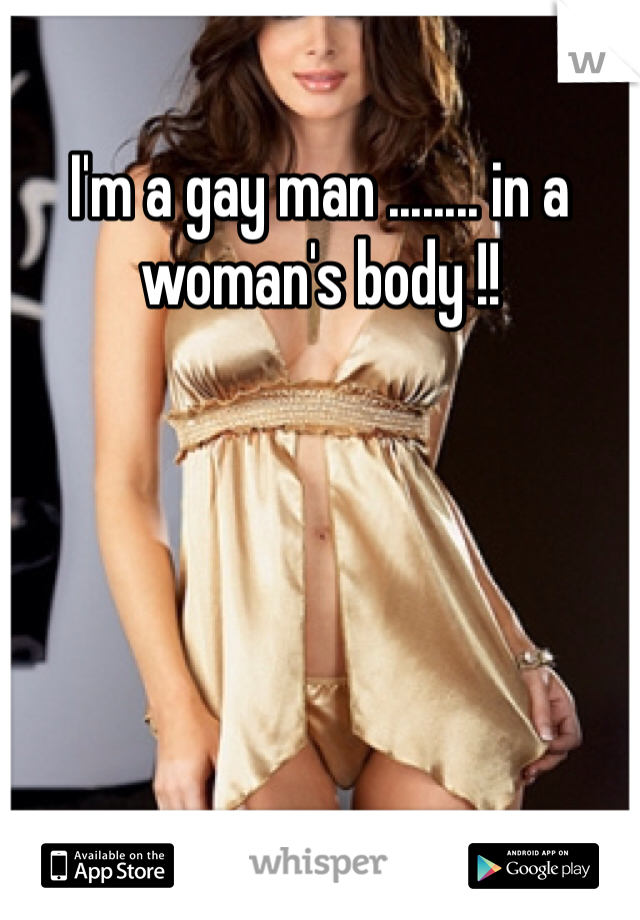 I'm a gay man ........ in a woman's body !!