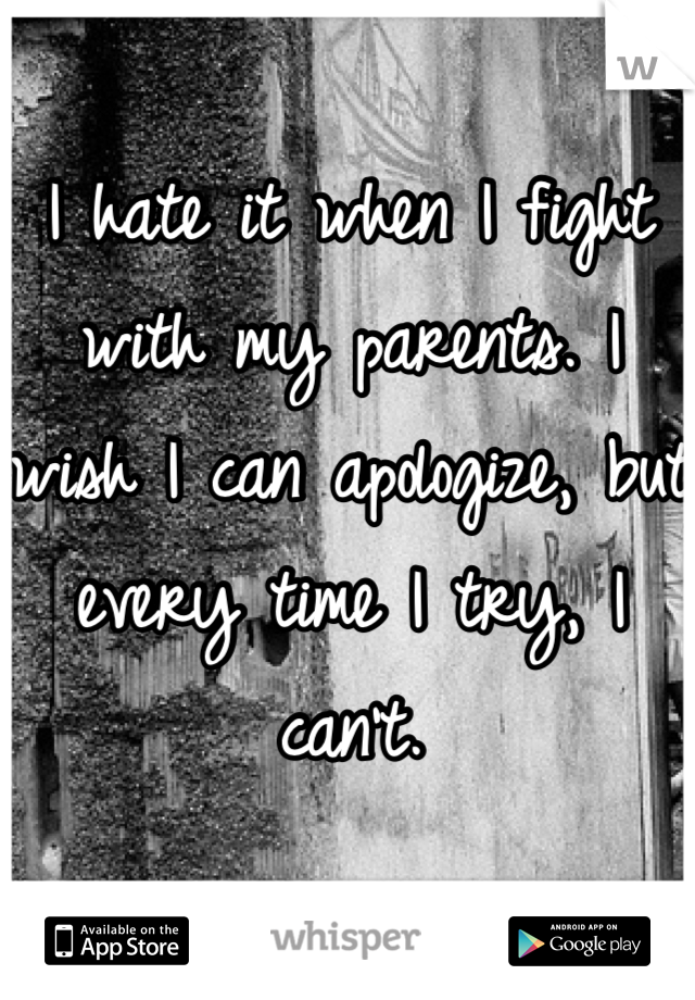 I hate it when I fight with my parents. I wish I can apologize, but every time I try, I can't.