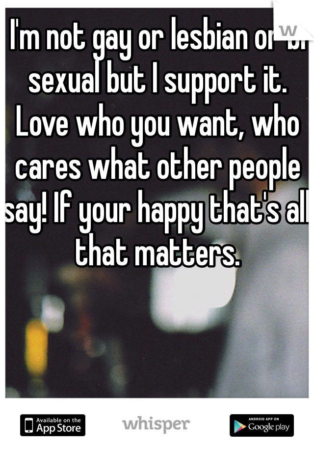 I'm not gay or lesbian or bi sexual but I support it. Love who you want, who cares what other people say! If your happy that's all that matters.