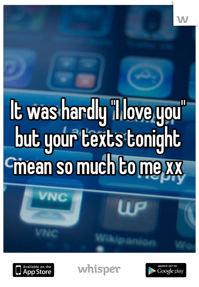 """It was hardly """"I love you"""" but your texts tonight mean so much to me xx"""