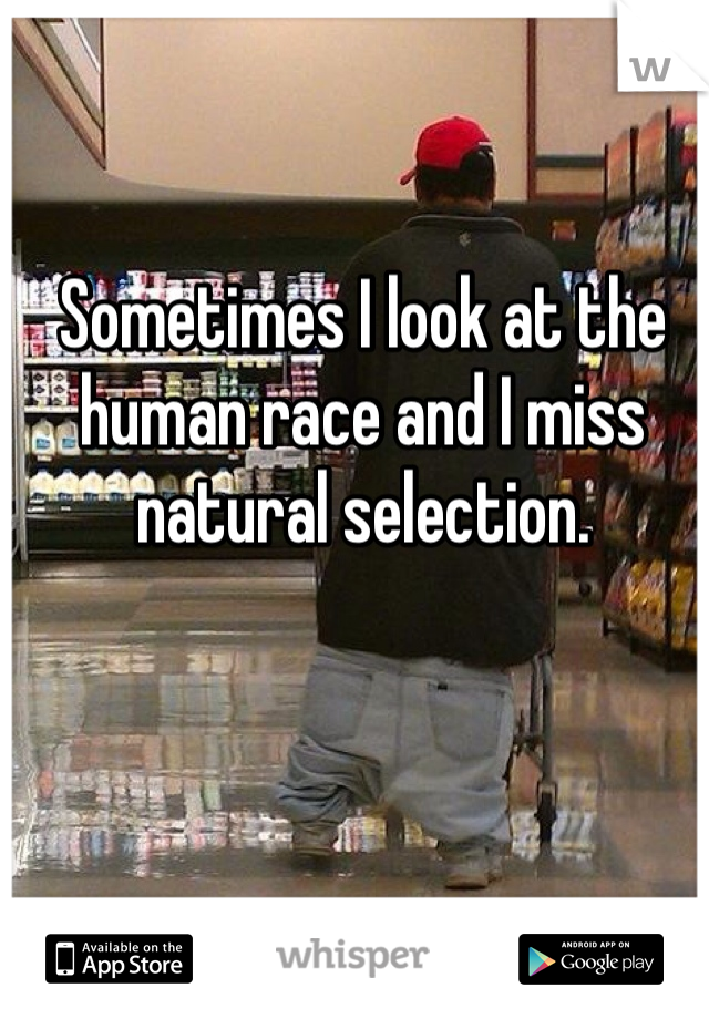 Sometimes I look at the human race and I miss natural selection.