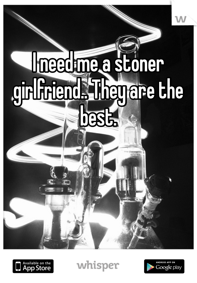 I need me a stoner girlfriend.. They are the best.