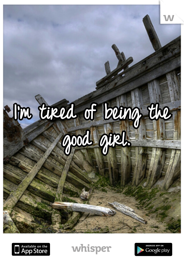 I'm tired of being the good girl.