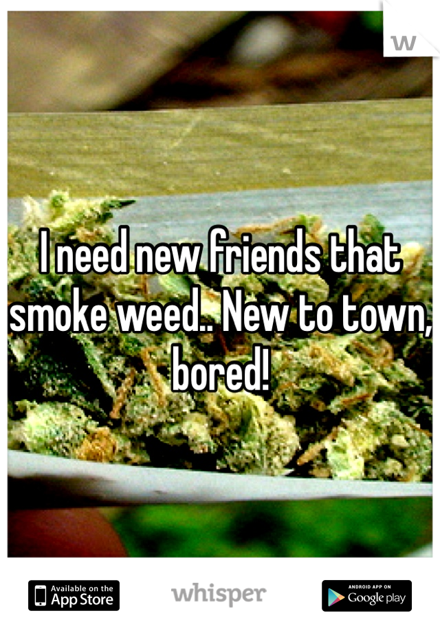 I need new friends that smoke weed.. New to town, bored!