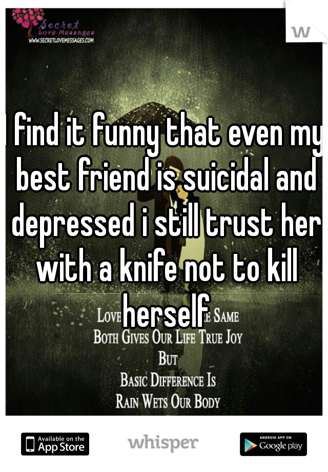 I find it funny that even my best friend is suicidal and depressed i still trust her with a knife not to kill herself