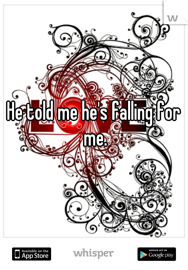 He told me he's falling for me.