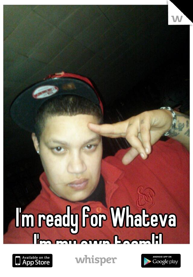 I'm ready for Whateva      I'm my own team!¡!