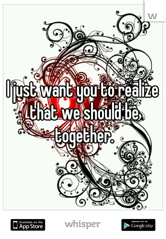 I just want you to realize that we should be together.