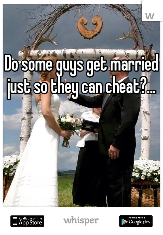 Do some guys get married just so they can cheat?...