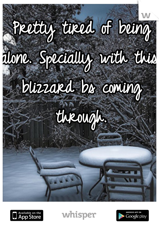 Pretty tired of being alone. Specially with this blizzard bs coming through.