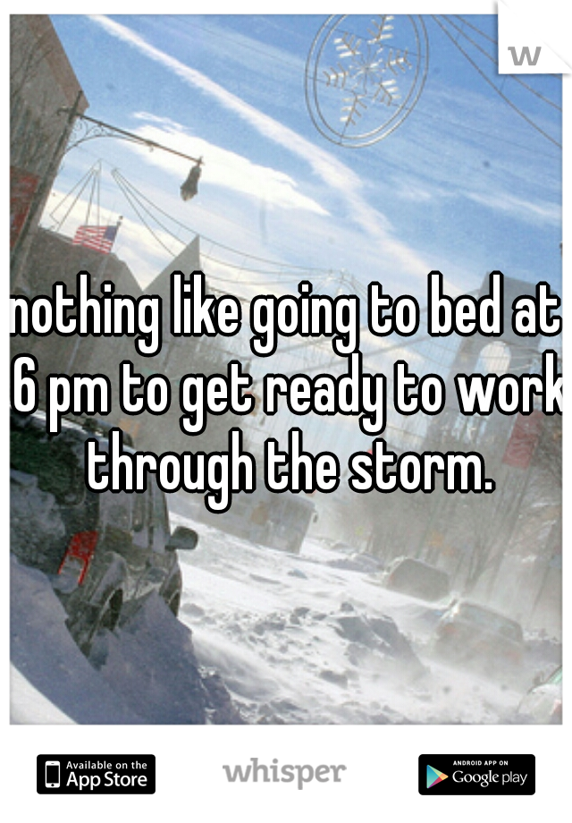 nothing like going to bed at 6 pm to get ready to work through the storm.