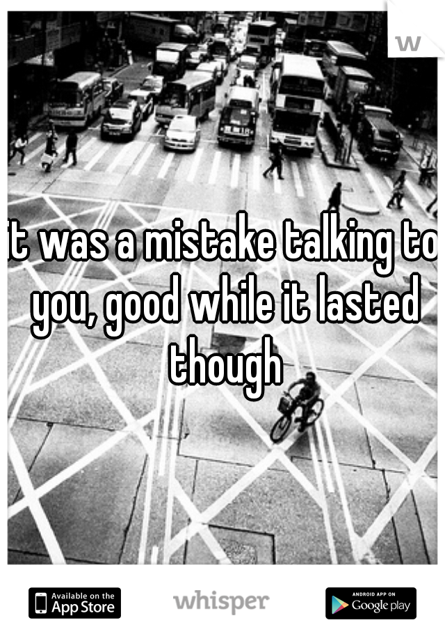 it was a mistake talking to you, good while it lasted though